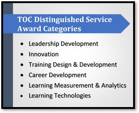 TOC Distinguished Service Awards Categories are Leadership Development; Innovation; Training Design & Development; Career Development; Learning Measurement & Analytics; and Learning Technologies